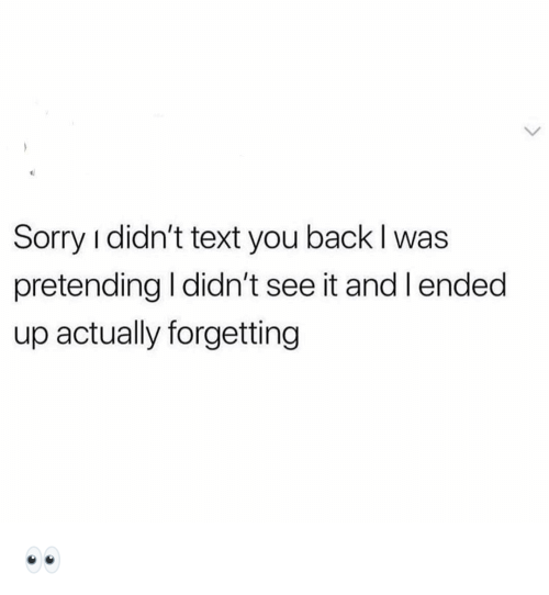Funny, Sorry, and Text: Sorry i didn't text you back l was  pretending I didn't see it and lended  up actually forgetting 👀