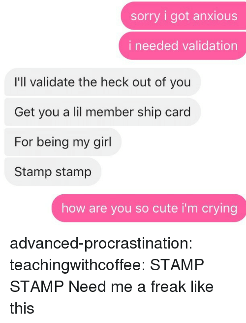 Crying, Cute, and Sorry: sorry i got anxious  i needed validation  I'll validate the heck out of you  Get you a lil member ship card  For being my girl  Stamp stamp  how are you so cute i'm crying advanced-procrastination: teachingwithcoffee: STAMP STAMP  Need me a freak like this