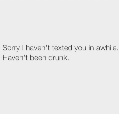Dank, Texting, and Text: Sorry I haven't texted you in awhile.  Haven't been drunk.