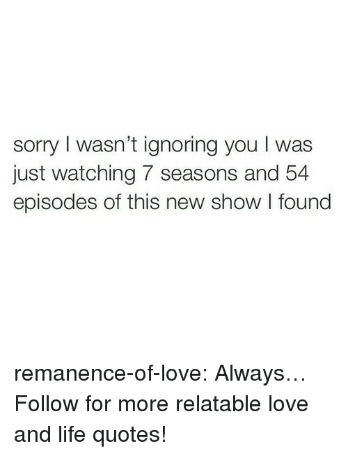 Life, Love, and Sorry: sorry I wasn't ignoring you I was  just watching 7 seasons and 54  episodes of this new show I found remanence-of-love:  Always…  Follow for more relatable love and life quotes!