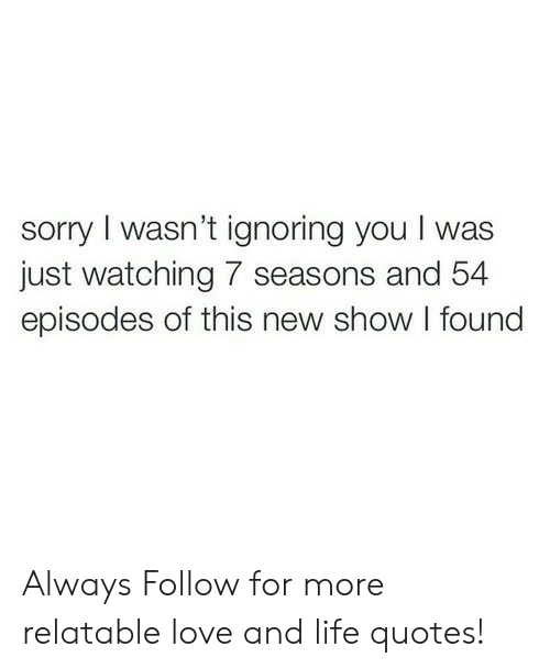 Life, Love, and Sorry: sorry I wasn't ignoring you I was  just watching 7 seasons and 54  episodes of this new show I found Always  Follow for more relatable love and life quotes!