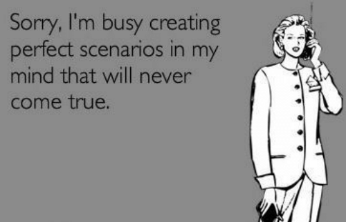 Sorry, True, and Mind: Sorry, I'm busy creating  perfect scenarios in my  mind that will never  come true.