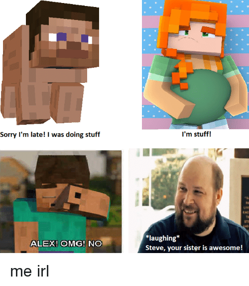 Omg, Sorry, and Stuff: Sorry I'm late! I was doing stuff  I'm stuff!  EAC  *laughing*  Steve, your sister is awesome!  ALEX! OMG! NO