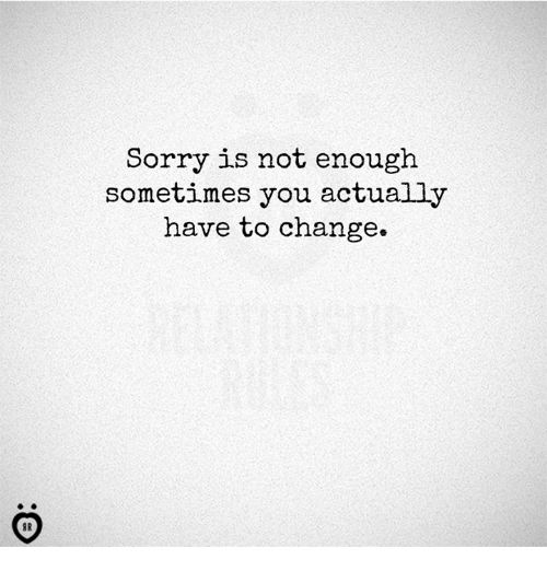 Sorry, Change, and You: Sorry is not enough  sometimes you actually  have to change.