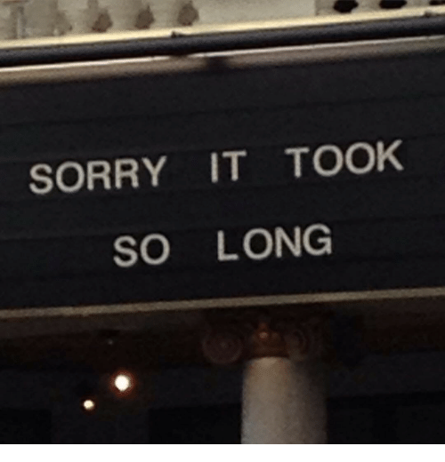 Sorry, So Long, and Long: SORRY IT TOOK  SO LONG