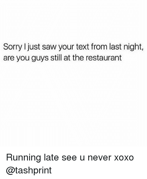 Saw, Sorry, and Restaurant: Sorry just saw your text from last night,  are you guys still at the restaurant Running late see u never xoxo @tashprint