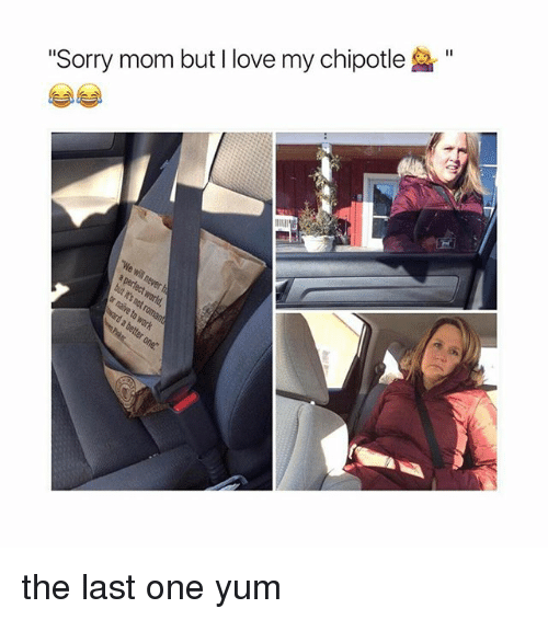 "Chipotle, Love, and Sorry: ""Sorry mom but I love my chipotle the last one yum"