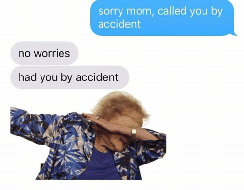 Memes, Sorry, and Mom: sorry mom, called you by  accident  no worries  had you by accident