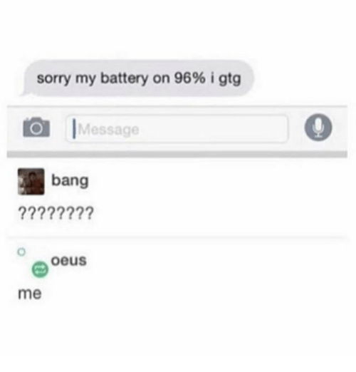 Ironic, Sorry, and Battery: sorry my battery on 96% i gtg  |Message  bang  oeus  me