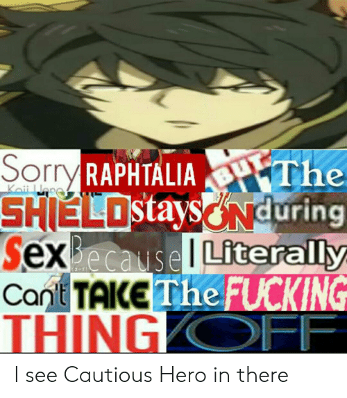 Anime, Fucking, and Sorry: Sorry RAPHTALIA The  SHIELOstaysONduring  SexBecause Literally  Cant TAKE The FUCKING  THING OFF  Keii Wre I see Cautious Hero in there