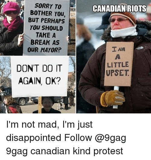9gag, Disappointed, and Do It Again: SORRY TO  BOTHER You,  BUT PERHAPS  YOU SHOULD  TAKE A  BREAK AS  OUR MAYOR?  CANADIAN RIOTS  LITTLE  UPSET  DONT DO IT  AGAIN, OK? I'm not mad, I'm just disappointed Follow @9gag 9gag canadian kind protest