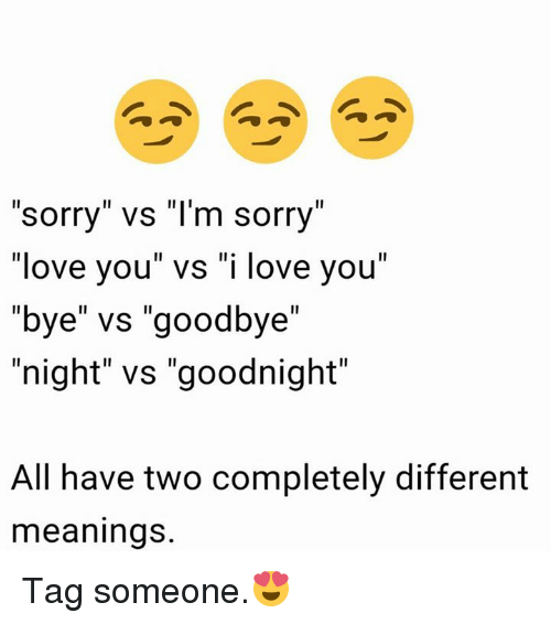 Sorry Vs I M Sorry Love You Vs I Love You Bye Vs Goodbye Night Vs Goodnight All Have Two Completely Different Meanings Tag Someone Love Meme On Me Me