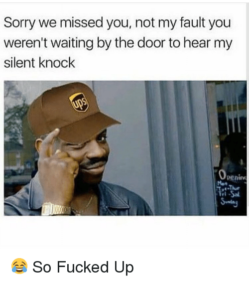 Memes, 🤖, and Knock: Sorry we missed you, not my fault you  weren't waiting by the door to hear my  silent knock  Penint 😂 So Fucked Up