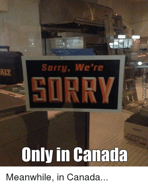 Memes and 🤖: Sorry, We're  SORRY  Only in Canada Meanwhile, in Canada...