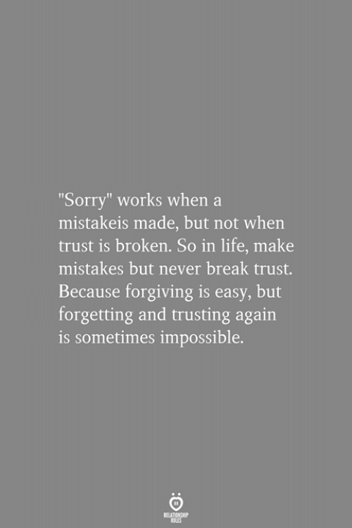 "Life, Sorry, and Break: ""Sorry"" works when a  mistakeis made, but not when  trust is broken. So in life, make  mistakes but never break trust.  Because forgiving is easy, but  forgetting and trusting again  is sometimes impossible.  RELATIONSHIP"