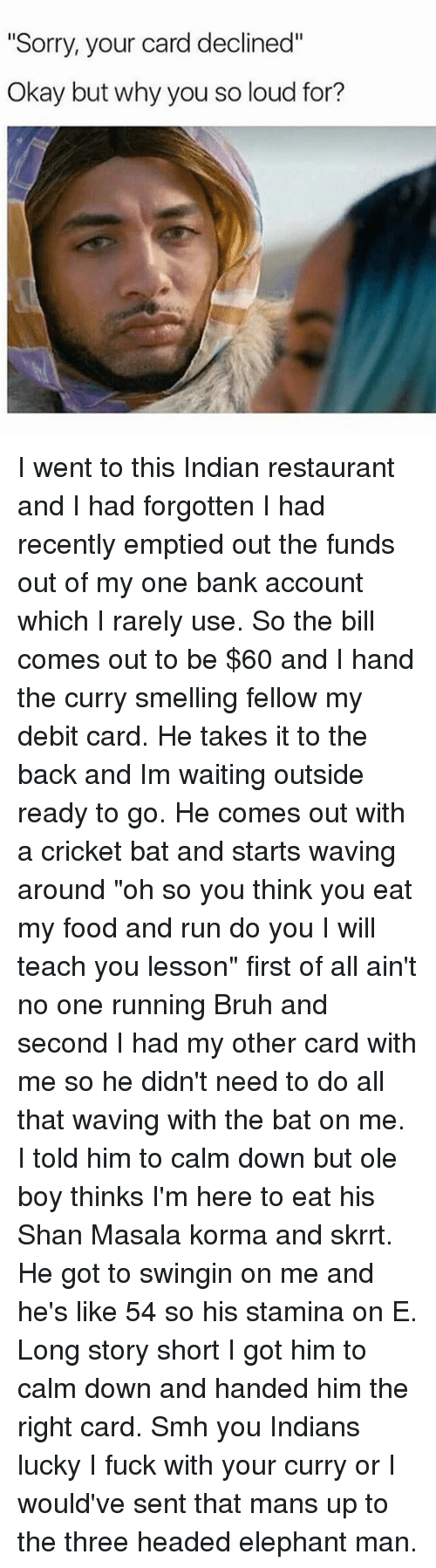 """Cricket, Black Twitter, and Oled: """"Sorry, your card declined""""  Okay but why you so loud for? I went to this Indian restaurant and I had forgotten I had recently emptied out the funds out of my one bank account which I rarely use. So the bill comes out to be $60 and I hand the curry smelling fellow my debit card. He takes it to the back and Im waiting outside ready to go. He comes out with a cricket bat and starts waving around """"oh so you think you eat my food and run do you I will teach you lesson"""" first of all ain't no one running Bruh and second I had my other card with me so he didn't need to do all that waving with the bat on me. I told him to calm down but ole boy thinks I'm here to eat his Shan Masala korma and skrrt. He got to swingin on me and he's like 54 so his stamina on E. Long story short I got him to calm down and handed him the right card. Smh you Indians lucky I fuck with your curry or I would've sent that mans up to the three headed elephant man."""