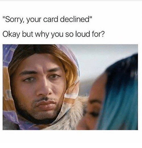 Sorry Your Card Declined Okay but Why You So Loud For? | Meme on ME.ME