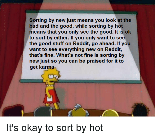 Bad, Reddit, and Good: Sorting by new just means you look at the  bad and the good, while sorting by hot  means that you only see the good. It is ok  to sort by either. If you only want to see  the good stuff on Reddit, go ahead. If you  want to see everything new on Reddit,  that's fine. What's not fine is sorting by  new just so you can be praised for it to  get karma