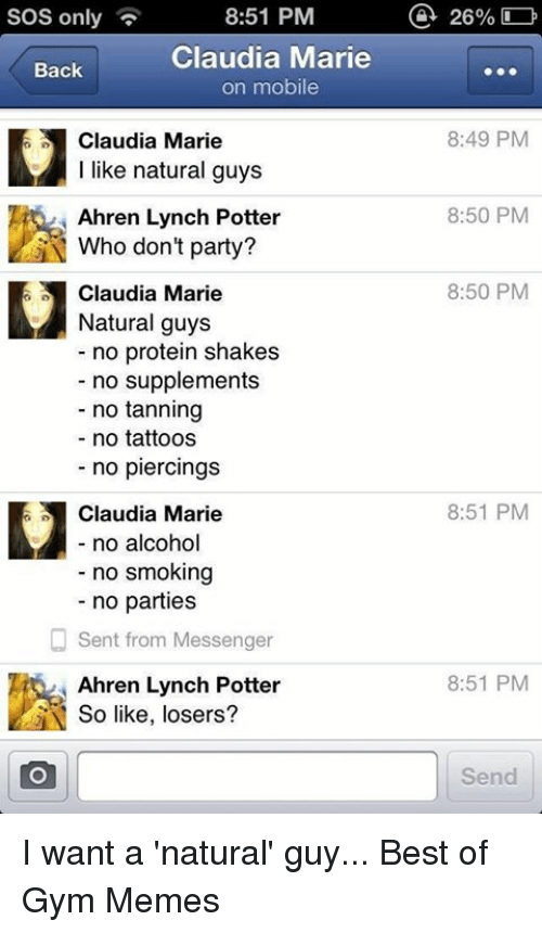Gym, Memes, and Party: SOS only  8:51 PM  Claudia Marie  Back  on mobile  E1 Claudia Marie  I like natural guys  Ahren Lynch Potter  N Who don't party?  E1 Claudia Marie  Natural guys  no protein shakes  no supplements  no tanning  no tattoos  no piercings  Claudia Marie  no alcohol  no smoking  no parties  Sent from Messenger  Ahren Lynch Potter  So like, losers?  a 26%  8:49 PM  8:50 PM  8:50 PM  8:51 PM  8:51 PM  Send I want a 'natural' guy...  Best of Gym Memes