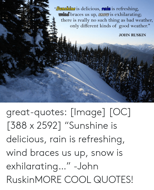 """Bad, Tumblr, and Blog: Sosa 10008 is delicious, TBİS is refreshing,  wind braces us up, snow is exhilarating;  there is really no such thing as bad weather  only different kinds of good weather.""""  JOHN RUSKIN great-quotes:  [Image] [OC] [388 x 2592] """"Sunshine is delicious, rain is refreshing, wind braces us up, snow is exhilarating…"""" -John RuskinMORE COOL QUOTES!"""