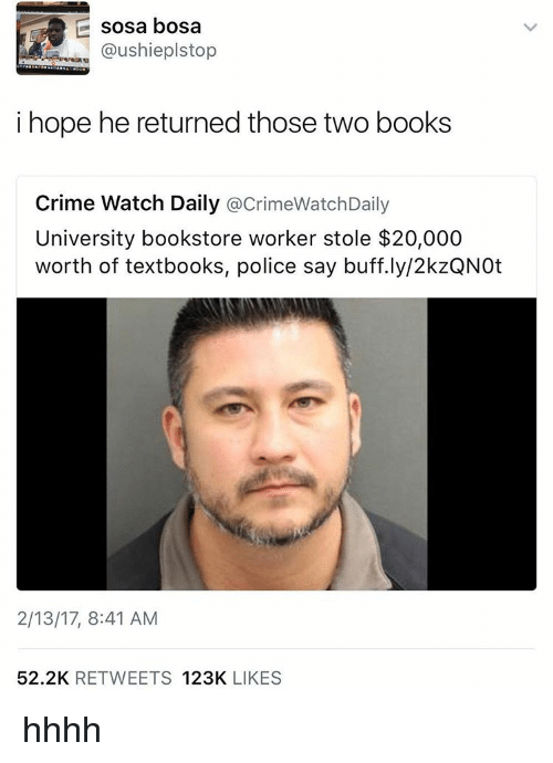 Books, Crime, and Police: sosa bosa  @ushieplstop  i hope he returned those two books  Crime Watch Daily  acrimeWatchDaily  University bookstore worker stole $20,000  worth of textbooks, police say buff.ly/2kzQNOt  2/13/17, 8:41 AM  52.2K  RETWEETS  123K  LIKES hhhh