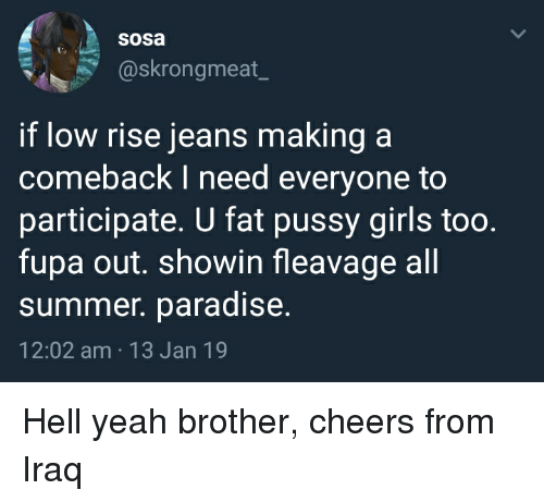 Blackpeopletwitter, Funny, and Fupa: sosa  @skrongmeat  if low rise jeans making a  comeback I need everyone to  participate. U fat pussy girls too.  fupa out. showin fleavage all  summner. paradise.  12:02 am 13 Jan 19