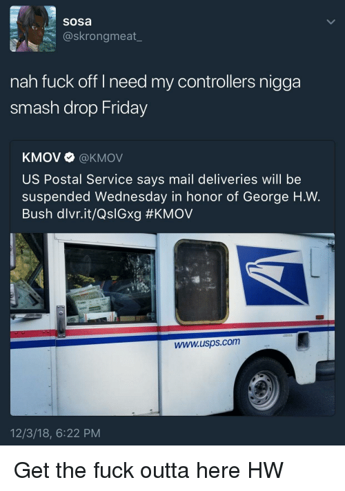 Friday, Smashing, and Fuck: sosa  @skrongmeat_  nah fuck off I need my controllers nigga  smash drop Friday  KMOV Ф @KMOV  US Postal Service says mail deliveries will be  suspended Wednesday in honor of George H.W.  Bush dlvr.it/QslGxg #KMOV  www.usps.com  12/3/18, 6:22 PM Get the fuck outta here HW
