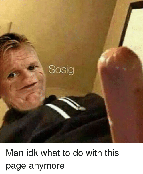 Memes, 🤖, and Idk: Sosig Man idk what to do with this page anymore