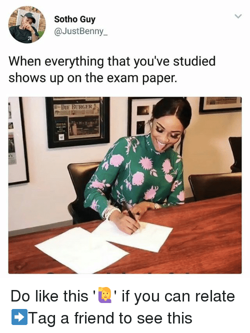 Memes, 🤖, and Burger: Sotho Guy  @JustBenny  When everything that you've studied  shows up on the exam paper.  DIE BURGER Do like this '🙋' if you can relate ➡Tag a friend to see this