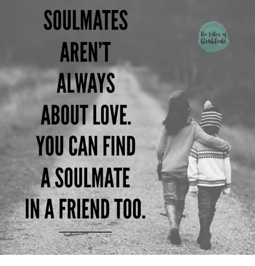 SOUL MATES AREN'T ALWAYS ABOUT LOVE YOU CAN FIND a SOULMATE