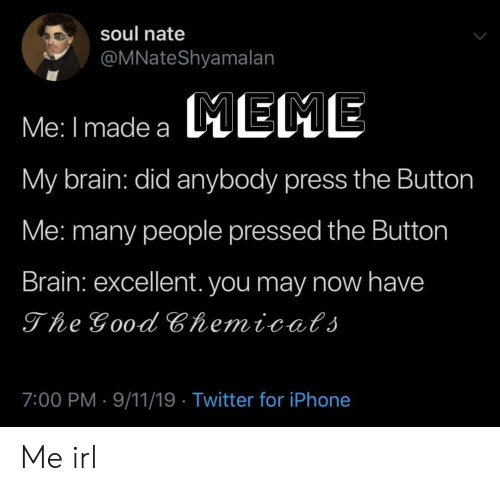 9/11, Iphone, and Twitter: soul nate  @MNateShyamalan  EME  Me: I made a  My brain: did anybody press the Button  Me: many people pressed the Button  Brain: excellent. you may now have  The Good Chemicats  7:00 PM 9/11/19 Twitter for iPhone Me irl