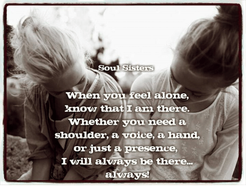 Soul Sisters When You Feel Alone Know That I Am There Whether You