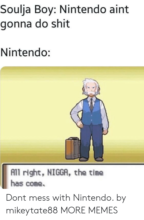 Dank, Memes, and Nintendo: Soulja Boy: Nintendo aint  gonna do shit  Nintendo:  All right, NIGGA, the time  has come. Dont mess with Nintendo. by mikeytate88 MORE MEMES