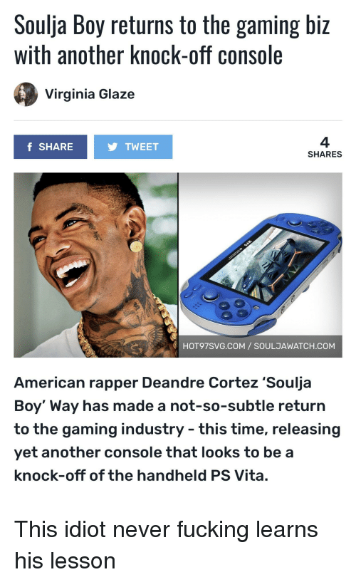Fucking, Soulja Boy, and American: Soulja Boy returns to the gaming biz  with another knock-off console  Virginia Glaze  f SHARE  TWEET  SHARES  HOT97SVG.COM SOULJAWATCH.COM  American rapper Deandre Cortez 'Soulja  Boy' Way has made a not-so-subtle return  to the gaming industry - this time, releasing  yet another console that looks to be a  knock-off of the handheld PS Vita