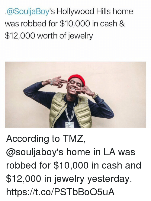 Soulja Boy, Home, and Jewelry: @Soulja Boy  s Hollywood Hills home  was robbed for $10,000 in cash &  $12,000 worth of jewelry According to TMZ, @souljaboy's home in LA was robbed for $10,000 in cash and $12,000 in jewelry yesterday. https://t.co/PSTbBoO5uA