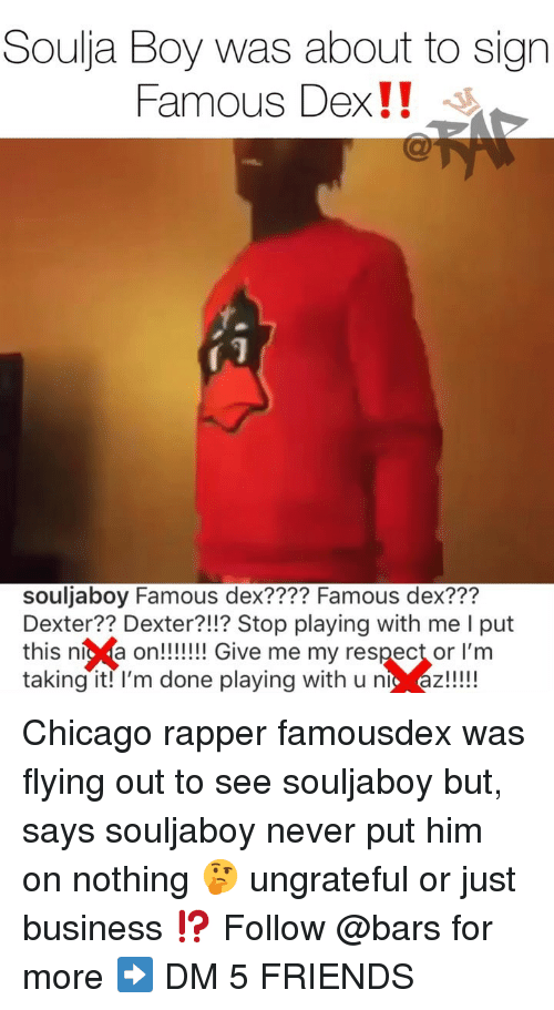 "Chicago, Friends, and Memes: Soulja Boy was about to sign  Famous Dex!! ""  souljaboy Famous dex???? Famous dex???  Dexter?? Dexter?!!? Stop playing with me I put  this níc a on!!!! Give me my respect or l'm  taking it! l'm done playing with u nt az!!! Chicago rapper famousdex was flying out to see souljaboy but, says souljaboy never put him on nothing 🤔 ungrateful or just business ⁉️ Follow @bars for more ➡️ DM 5 FRIENDS"