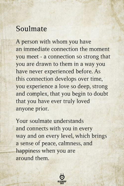 Complex, Love, and Time: Soulmate  A person with whom you have  an immediate connection the moment  you meet a connection so strong that  you are drawn to them in a way you  have never experienced before. As  this connection develops over time,  you experience a love so deep, strong  and complex, that you begin to doubt  that you have ever truly loved  anyone prior.  Your soulmate understands  nects with you in eve  way and on every level, which brings  a sense of peace, calmness, and  happiness when you are  and con  rv  around them.