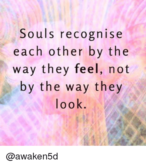 Love Each Other When Two Souls: Souls Recognise Each Other By The Way They Feel Not By The