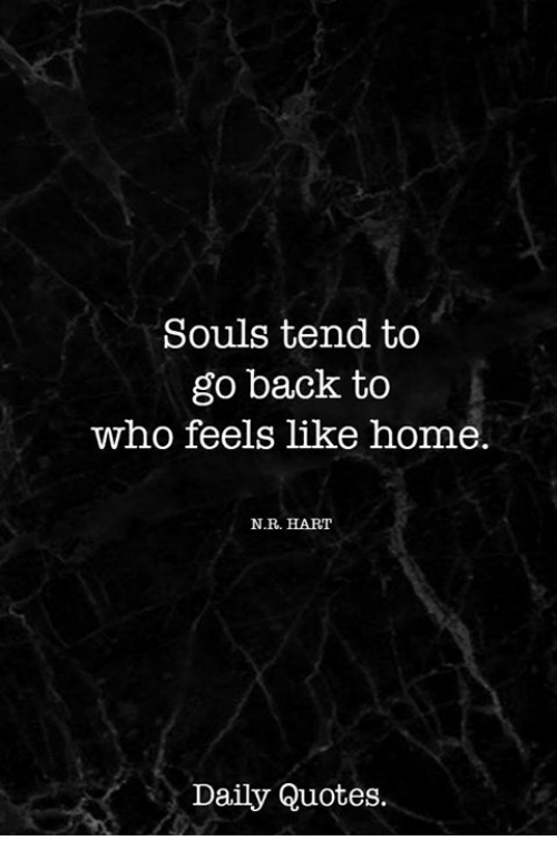 Souls Tend To Go Back To Who Feels Like Home Nr Hart Daily Quotes