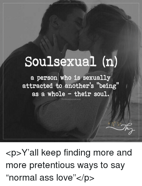 "Ass, Love, and Pretentious: Soulsexual (n)  a person who is sexually  attracted to another's ""being""  as a whole their soul.  flf  TheMindsjournal.com <p>Y'all keep finding more and more pretentious ways to say ""normal ass love""</p>"