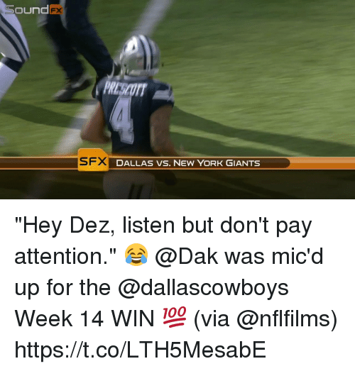 "Memes, New York, and New York Giants: Sound  FX  PRESCOTT  SFX DALLAS VS. NEW YORK GIANTS  DALLAS VS. NEW YORK ""Hey Dez, listen but don't pay attention."" 😂  @Dak was mic'd up for the @dallascowboys Week 14 WIN 💯 (via @nflfilms) https://t.co/LTH5MesabE"