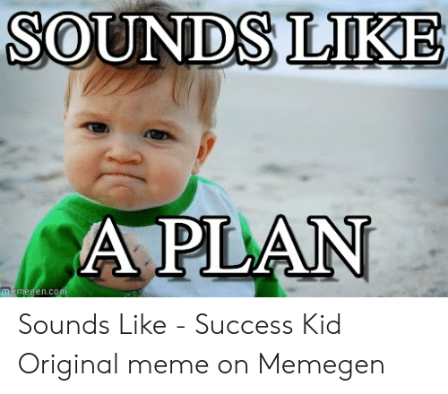 SOUNDS LIKE a PLAN Memegencom Sounds Like - Success Kid