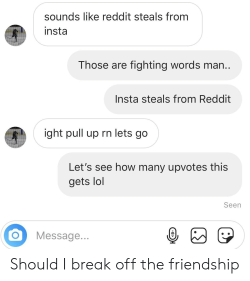 Sounds Like Reddit Steals From Insta Those Are Fighting Words Man