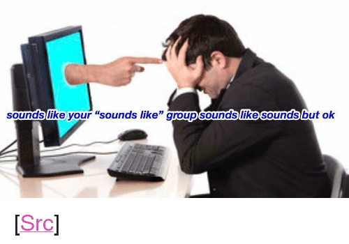 """Reddit, Com, and Src: soundslike your """"sounds like"""" groupsounds  like sounds  but ok <p>[<a href=""""https://www.reddit.com/r/surrealmemes/comments/7lvzyu/please_tell_me_more/"""">Src</a>]</p>"""