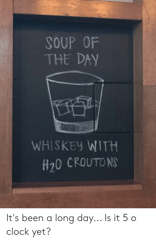 Clock, Memes, and Been: SOUP OF  THE DAY  WHISKEy WITH  H20 CROUTO N It's been a long day... Is it 5 o clock yet?