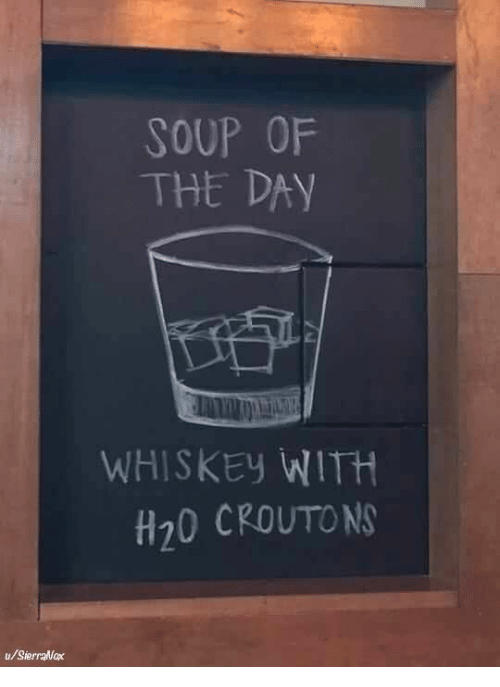 Whiskey, H20, and Soup: SOUP OF  THE DAY  WHISKEy WITH  H20 CROUTON  u/SierraNax