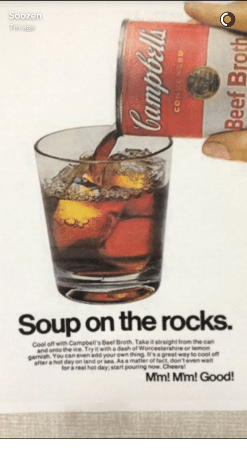 Beef, Cool, and Cheers: Soup on the rocks.  Cool off with Campbell's Beef Broth, Take it straight trom the can  and onto the ice Try it with a dash of Worcestershire or lemorn  garnish. You can even add your own ting is a great way to cool off  after a hot day on land or sea Asa matier of fact, dont even wait  for a real hot day, start pouring now.Cheers  Mim! Mm!