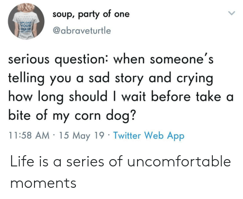 Crying, Life, and Party: soup, party of one  UPLOAD  YOUR  IMAGE  @abraveturtle  serious question: when someone's  telling you a sad story and crying  how long should I wait before take a  bite of my corn dog?  11:58 AM 15 May 19 Twitter Web App Life is a series of uncomfortable moments