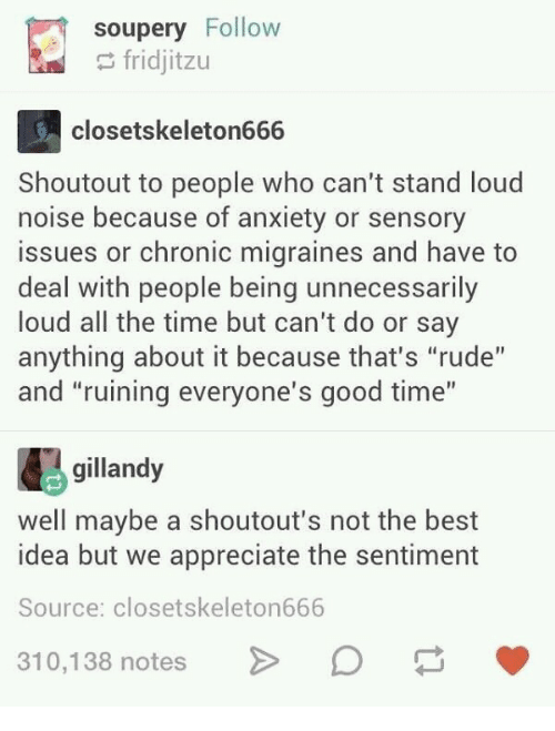 "Rude, Anxiety, and Appreciate: soupery Follow  fridjitzu  closetskeleton666  Shoutout to people who can't stand loud  noise because of anxiety or sensory  issues or chronic migraines and have to  deal with people being unnecessarily  loud all the time but can't do or say  anything about it because that's ""rude""  and ""ruining everyone's good time""  gillandy  well maybe a shoutout's not the best  idea but we appreciate the sentiment  Source: closetskeleton666  10,138 notesD"