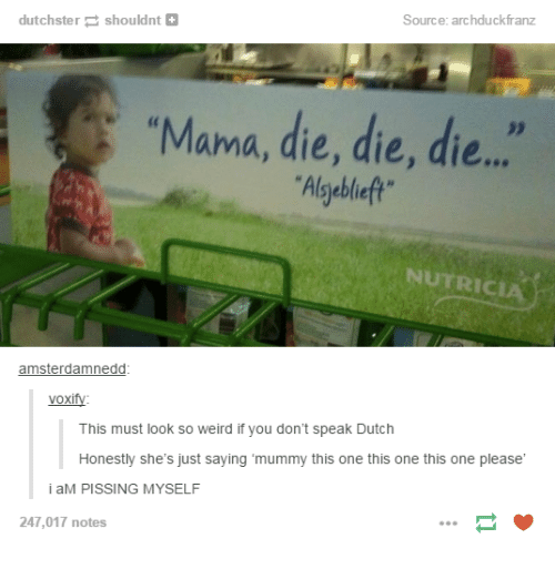 """Weird, Dutch Language, and Humans of Tumblr: Source: archduckfranz  dutchstershouldnt+  """"Mama, die, die, die..  Algyebleft  NUTRICIA  amsterdamnedd  voxify:  This must look so weird if you don't speak Dutch  Honestly she's just saying 'mummy this one this one this one please  i aM PISSING MYSELF  247,017 notes"""